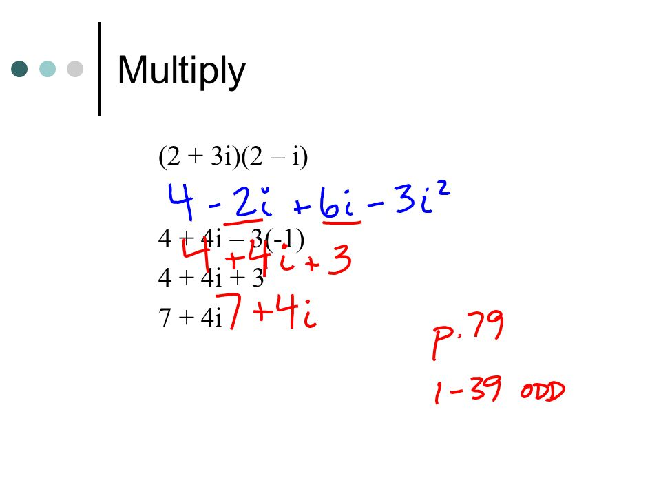 Multiply (2 + 3i)(2 – i) 4 + 4i – 3(-1) 4 + 4i + 3 7 + 4i