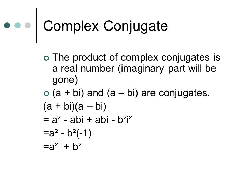Complex Conjugate The product of complex conjugates is a real number (imaginary part will be gone) (a + bi) and (a – bi) are conjugates.