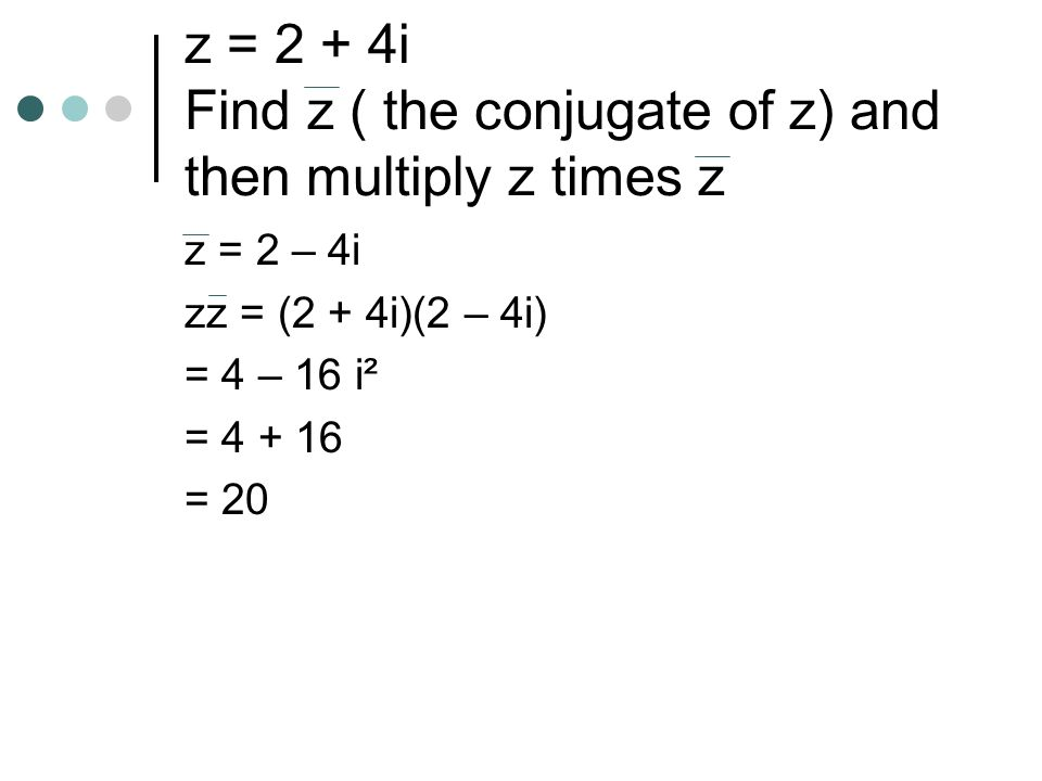 z = 2 + 4i Find z ( the conjugate of z) and then multiply z times z z = 2 – 4i zz = (2 + 4i)(2 – 4i) = 4 – 16 i² = = 20