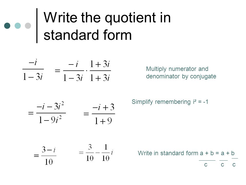 Write the quotient in standard form Multiply numerator and denominator by conjugate Simplify remembering i² = -1 Write in standard form a + b = a + b c c c