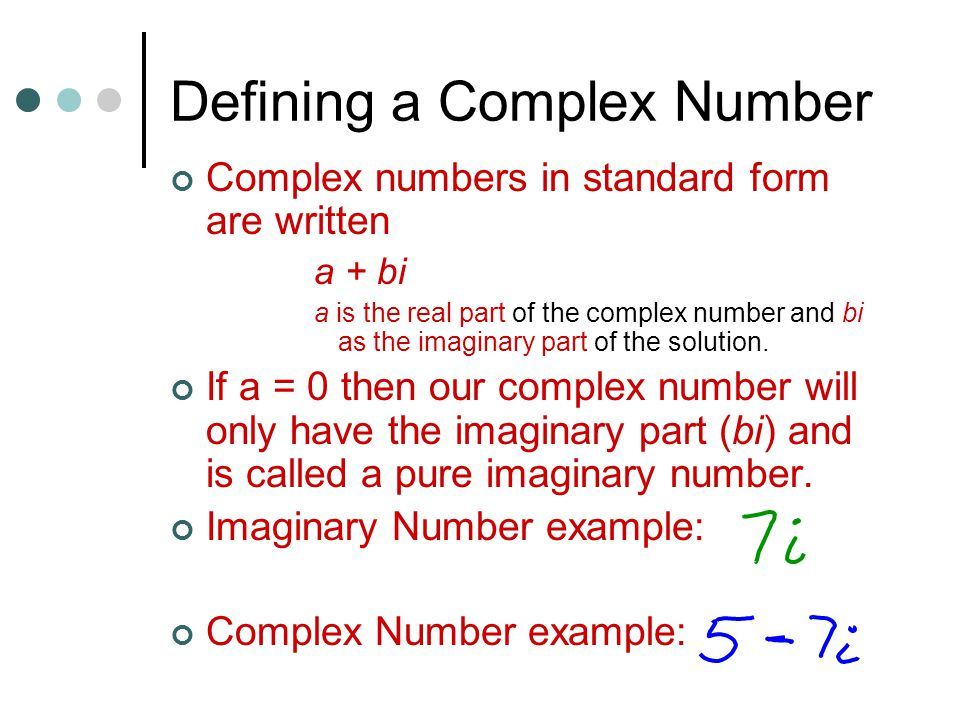 Defining a Complex Number Complex numbers in standard form are written a + bi a is the real part of the complex number and bi as the imaginary part of the solution.