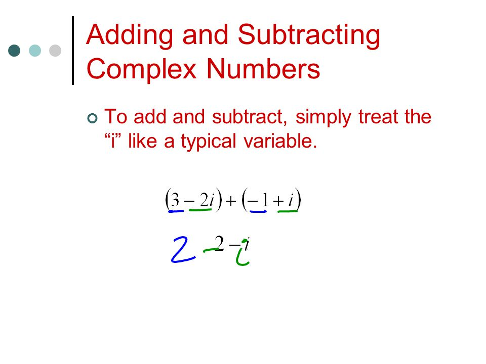 Adding and Subtracting Complex Numbers To add and subtract, simply treat the i like a typical variable.