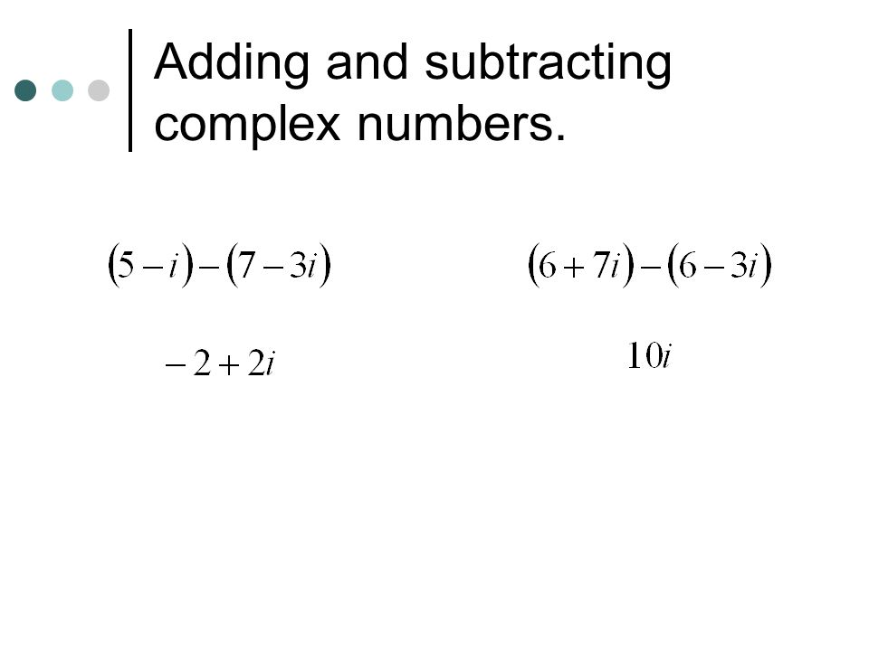 Adding and subtracting complex numbers.