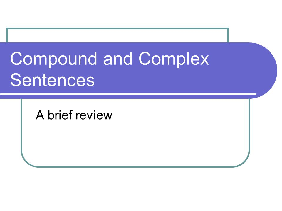 Compound and Complex Sentences A brief review