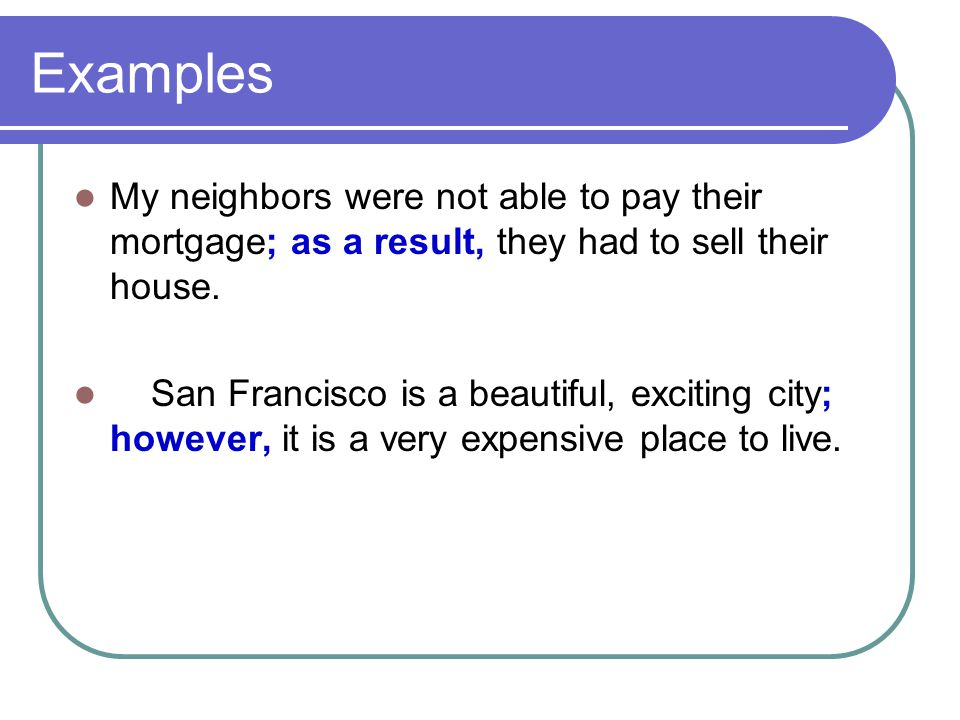 Examples My neighbors were not able to pay their mortgage; as a result, they had to sell their house. San Francisco is a beautiful, exciting city; how