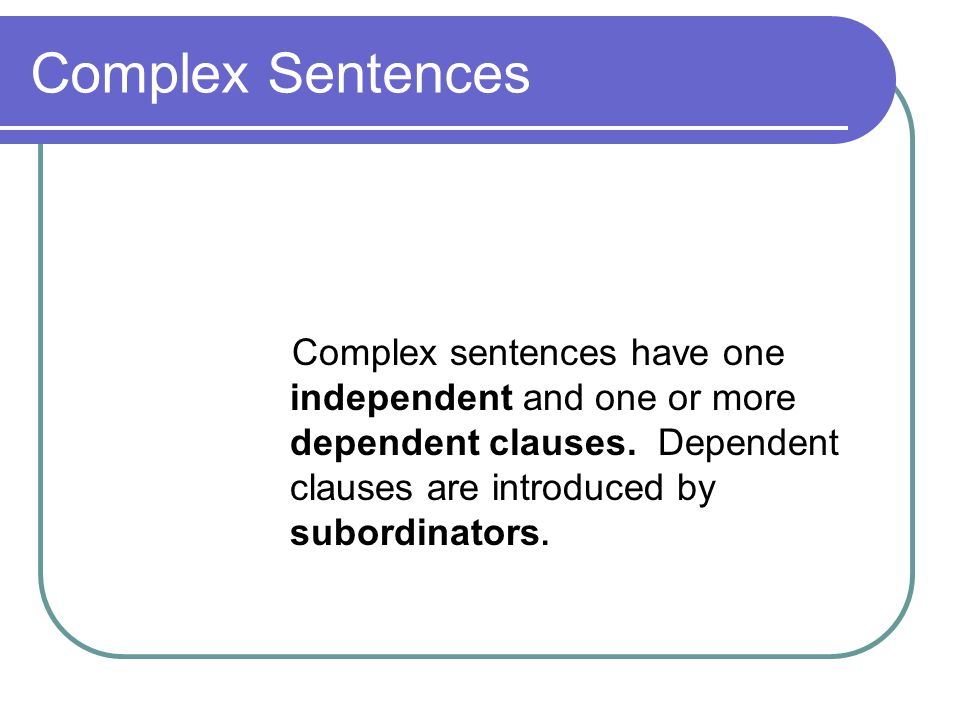 Complex Sentences Complex sentences have one independent and one or more dependent clauses. Dependent clauses are introduced by subordinators.