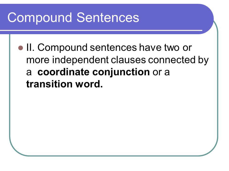 Compound Sentences II. Compound sentences have two or more independent clauses connected by a coordinate conjunction or a transition word.