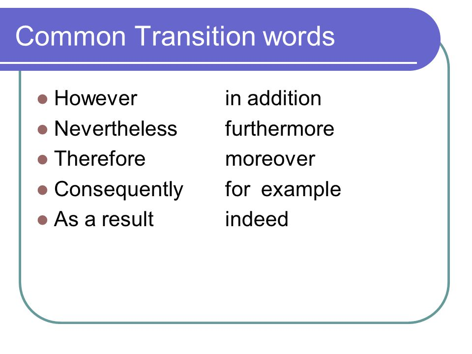 Common Transition words Howeverin addition Neverthelessfurthermore Thereforemoreover Consequentlyfor example As a resultindeed