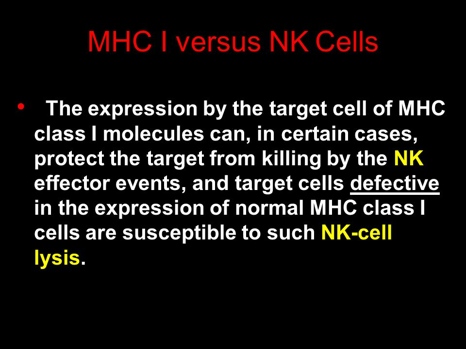 MHC I versus NK Cells The expression by the target cell of MHC class I molecules can, in certain cases, protect the target from killing by the NK effector events, and target cells defective in the expression of normal MHC class I cells are susceptible to such NK-cell lysis.