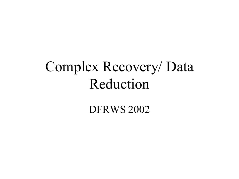 Complex Recovery/ Data Reduction DFRWS 2002