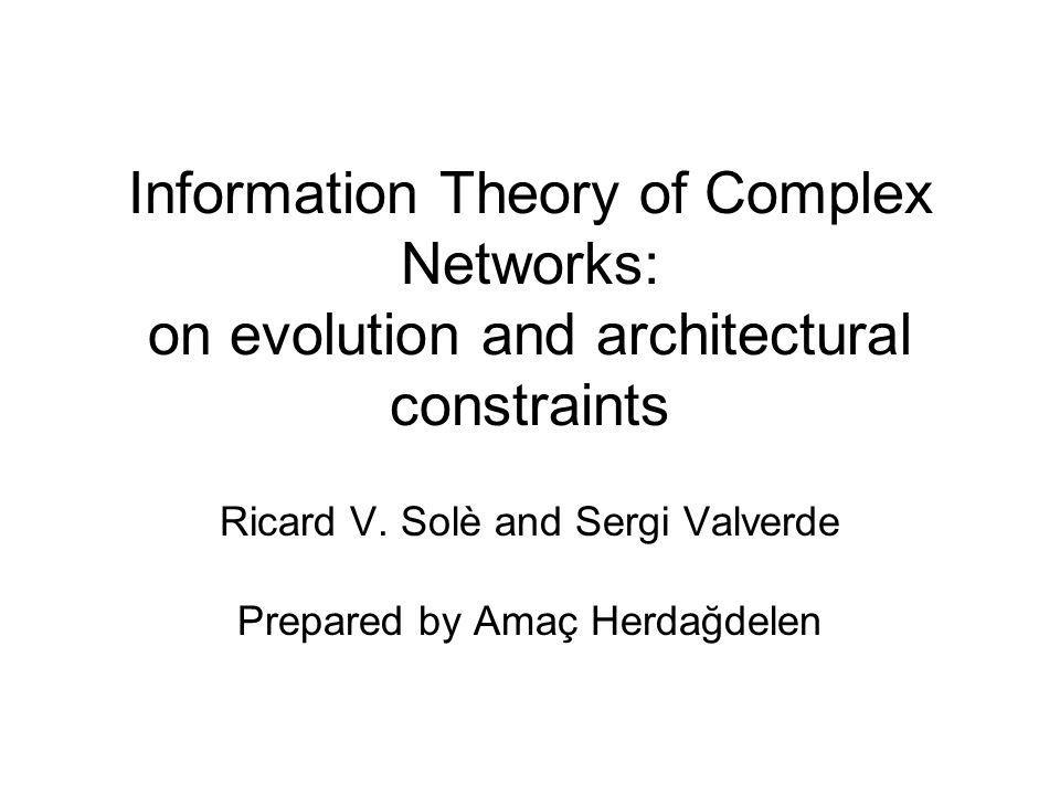 Information Theory of Complex Networks: on evolution and architectural constraints Ricard V. Solè and Sergi Valverde Prepared by Amaç Herdağdelen