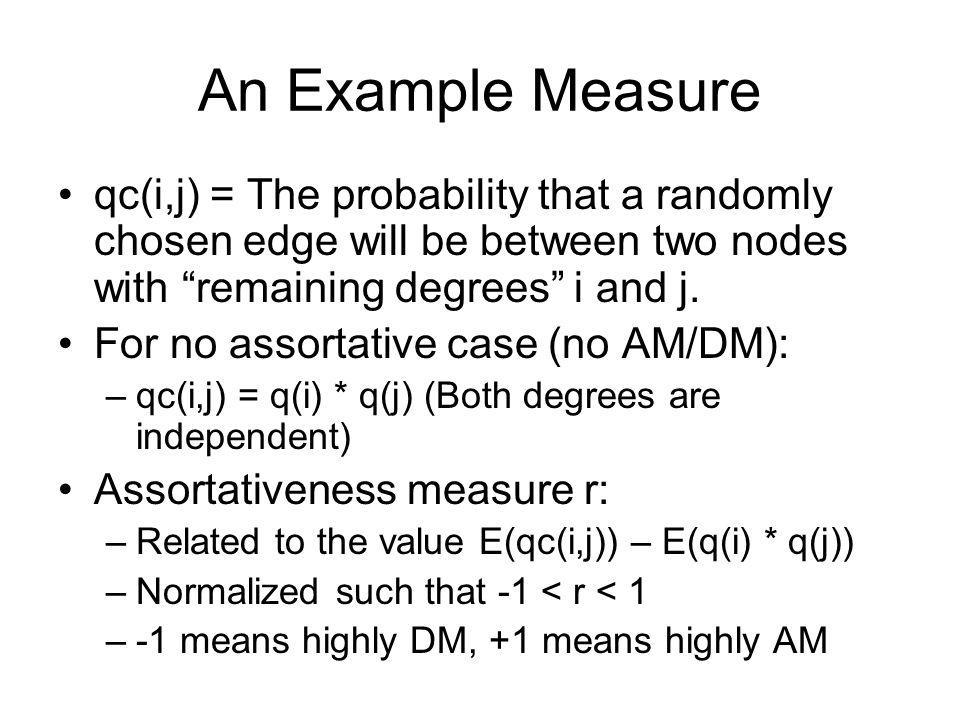An Example Measure qc(i,j) = The probability that a randomly chosen edge will be between two nodes with remaining degrees i and j. For no assortative