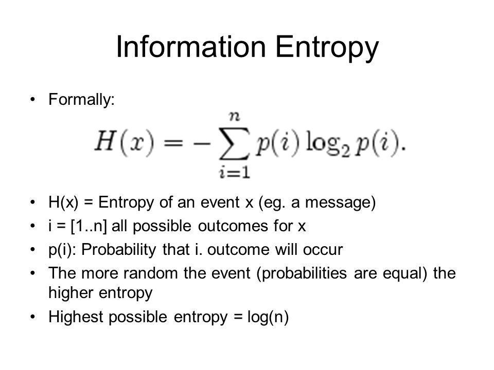 Information Entropy Formally: H(x) = Entropy of an event x (eg. a message) i = [1..n] all possible outcomes for x p(i): Probability that i. outcome wi