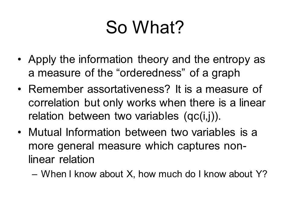 So What? Apply the information theory and the entropy as a measure of the orderedness of a graph Remember assortativeness? It is a measure of correlat