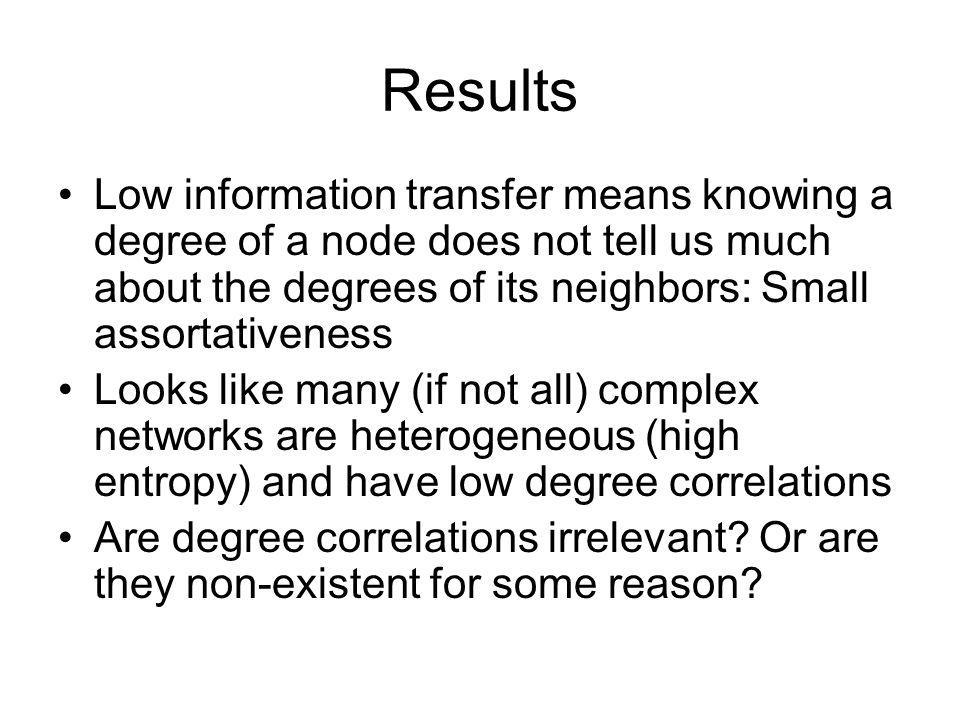 Results Low information transfer means knowing a degree of a node does not tell us much about the degrees of its neighbors: Small assortativeness Look