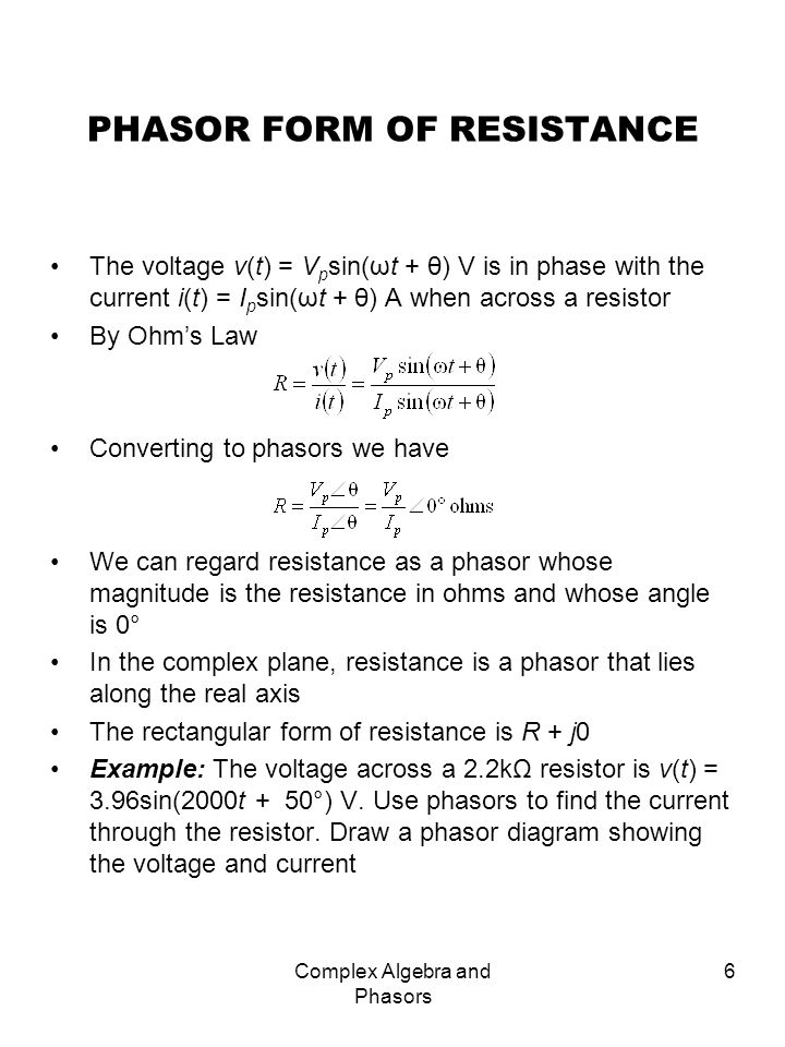 Complex Algebra and Phasors 7 PHASOR FORM OF CAPACITIVE REACTANCE The current through a capacitor leads the voltage across it by 90° When v(t) = V p sin(ωt + θ) V, i(t) = I p sin(ωt + θ + 90°) A Applying Ohms Law for capacitive reactance: v(t) = X C i(t) or Converting to phasor form Capacitive reactance is regarded as a phasor whose magnitude is |X C | = 1/ωC ohms, whose angle is -90° Capacitive reactance is plotted down the negative imaginary axis The rectangular form is X C = 0 – j|X C | Example: The current through a 0.25 F capacitor is i(t) = 40sin(2 10 4 t + 20°) mA.