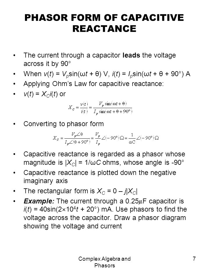 Complex Algebra and Phasors 8 PHASOR FORM OF INDUCTIVE REACTANCE The voltage across an inductor leads the current through it by 90° When i(t) = I p sin(ωt + θ) A, v(t) = V p sin(ωt + θ + 90°) V Applying Ohms Law: v(t) = X l i(t) or Converting so phasor form Inductive reactance is regarded as a phasor whose magnitude is |X L | = ωL ohms with angle 90° Inductive reactance is plotted up the imaginary axis The rectangular form is X L = 0 + j|X L | Example: The voltage across an 8mH inductor is v(t) = 18sin(2π 10 6 t + 40°) V.