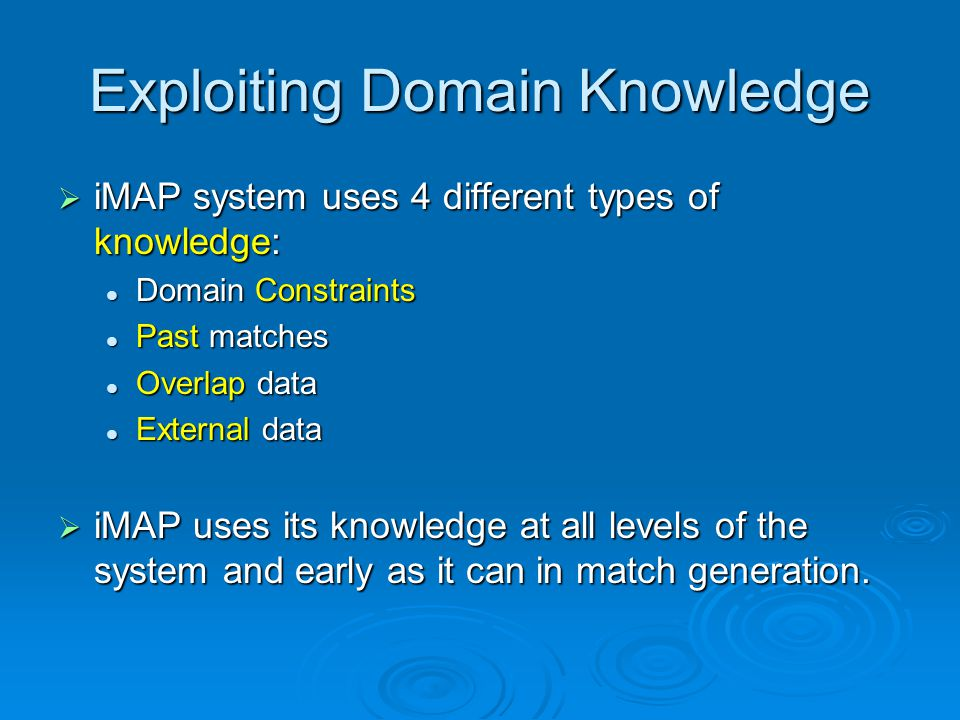 Exploiting Domain Knowledge iMAP system uses 4 different types of knowledge: iMAP system uses 4 different types of knowledge: Domain Constraints Domain Constraints Past matches Past matches Overlap data Overlap data External data External data iMAP uses its knowledge at all levels of the system and early as it can in match generation.