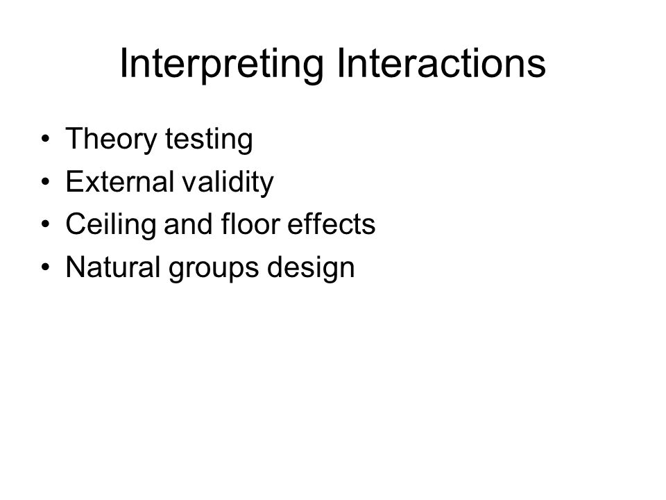 Interpreting Interactions Theory testing External validity Ceiling and floor effects Natural groups design