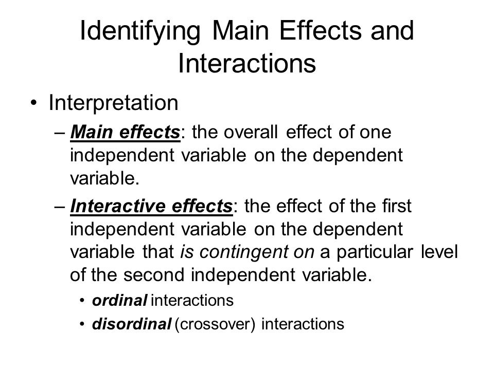 Identifying Main Effects and Interactions Interpretation –Main effects: the overall effect of one independent variable on the dependent variable.