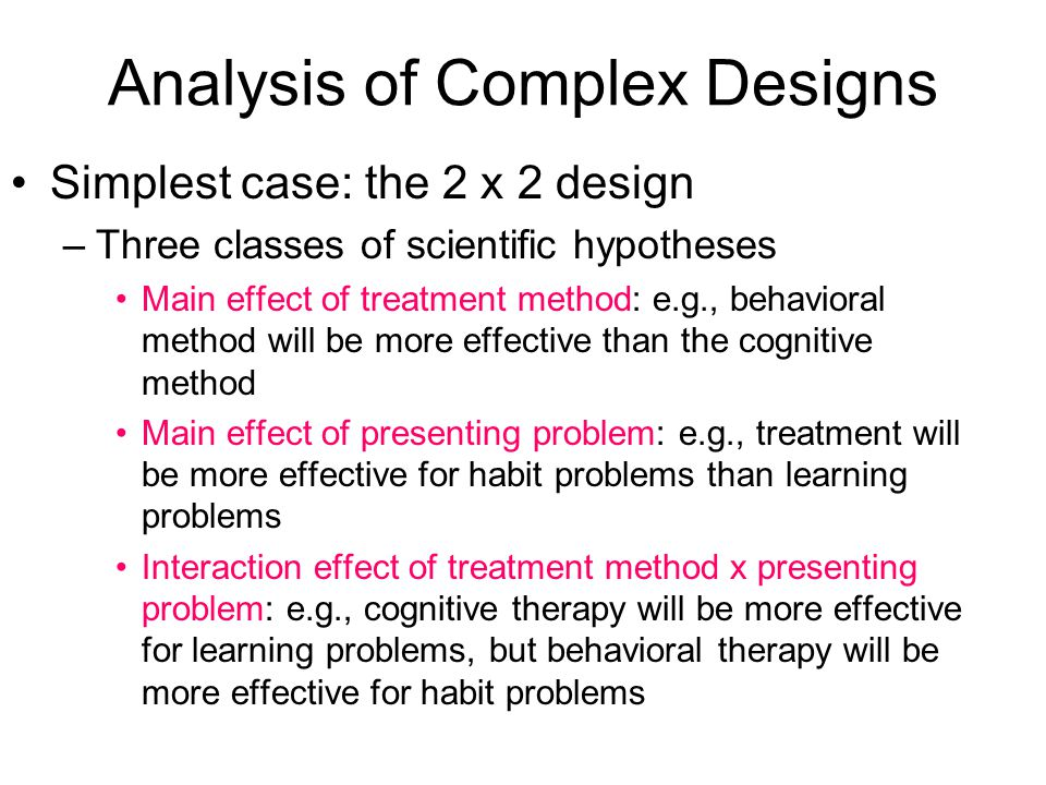 Analysis of Complex Designs Simplest case: the 2 x 2 design –Three classes of scientific hypotheses Main effect of treatment method: e.g., behavioral method will be more effective than the cognitive method Main effect of presenting problem: e.g., treatment will be more effective for habit problems than learning problems Interaction effect of treatment method x presenting problem: e.g., cognitive therapy will be more effective for learning problems, but behavioral therapy will be more effective for habit problems