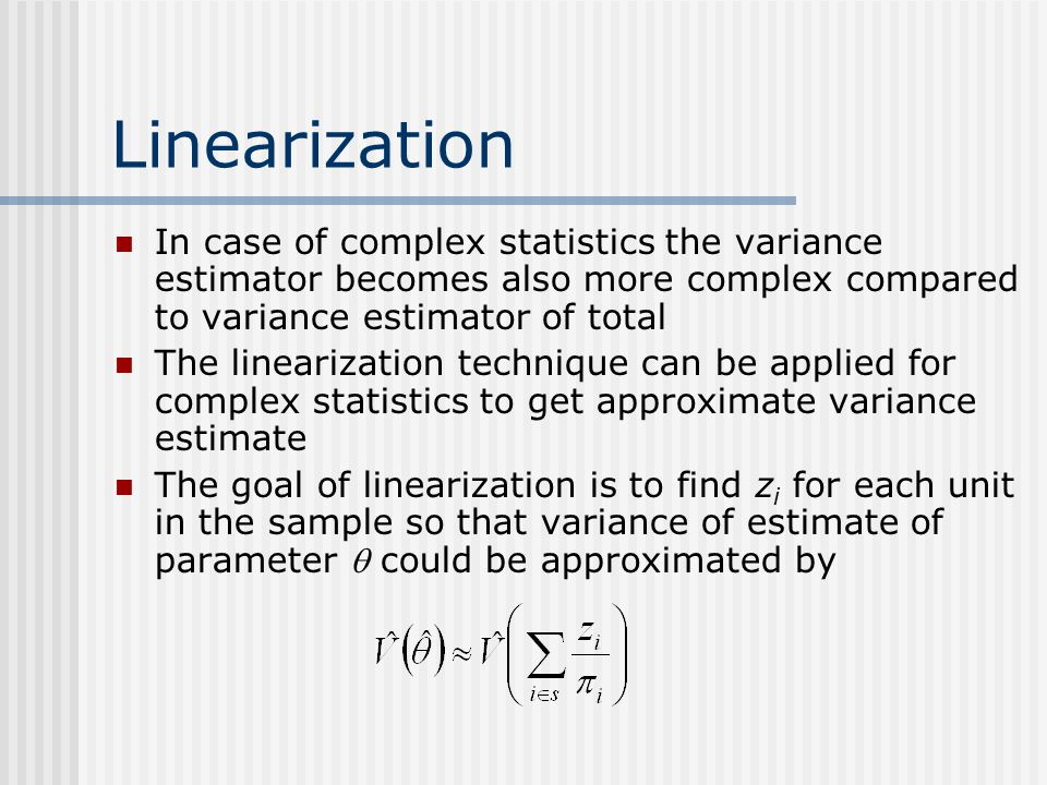 Linearization In case of complex statistics the variance estimator becomes also more complex compared to variance estimator of total The linearization