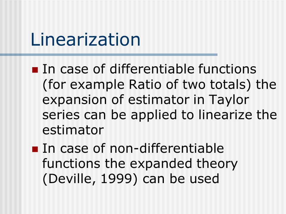 Linearization In case of differentiable functions (for example Ratio of two totals) the expansion of estimator in Taylor series can be applied to line