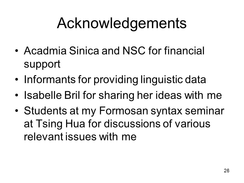 26 Acknowledgements Acadmia Sinica and NSC for financial support Informants for providing linguistic data Isabelle Bril for sharing her ideas with me Students at my Formosan syntax seminar at Tsing Hua for discussions of various relevant issues with me
