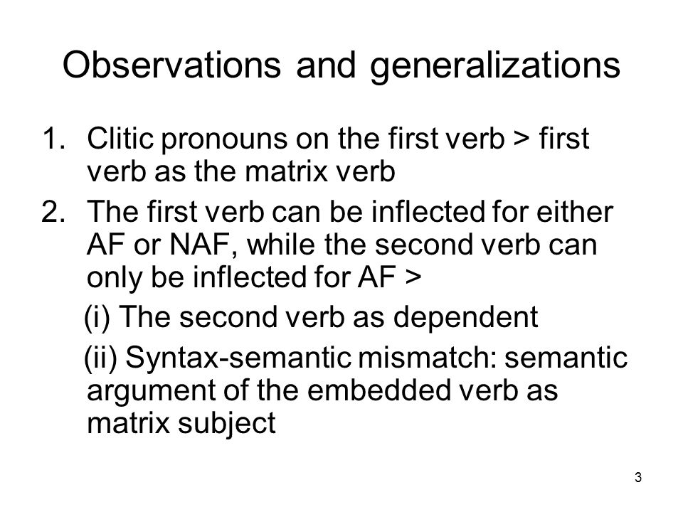3 Observations and generalizations 1.Clitic pronouns on the first verb > first verb as the matrix verb 2.The first verb can be inflected for either AF or NAF, while the second verb can only be inflected for AF > (i) The second verb as dependent (ii) Syntax-semantic mismatch: semantic argument of the embedded verb as matrix subject