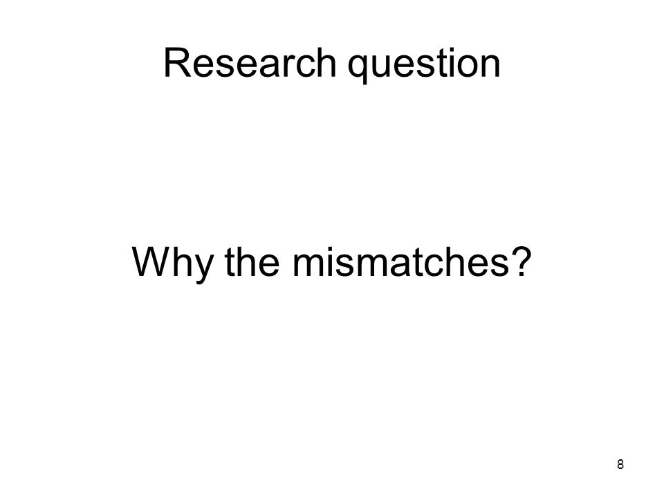 8 Research question Why the mismatches