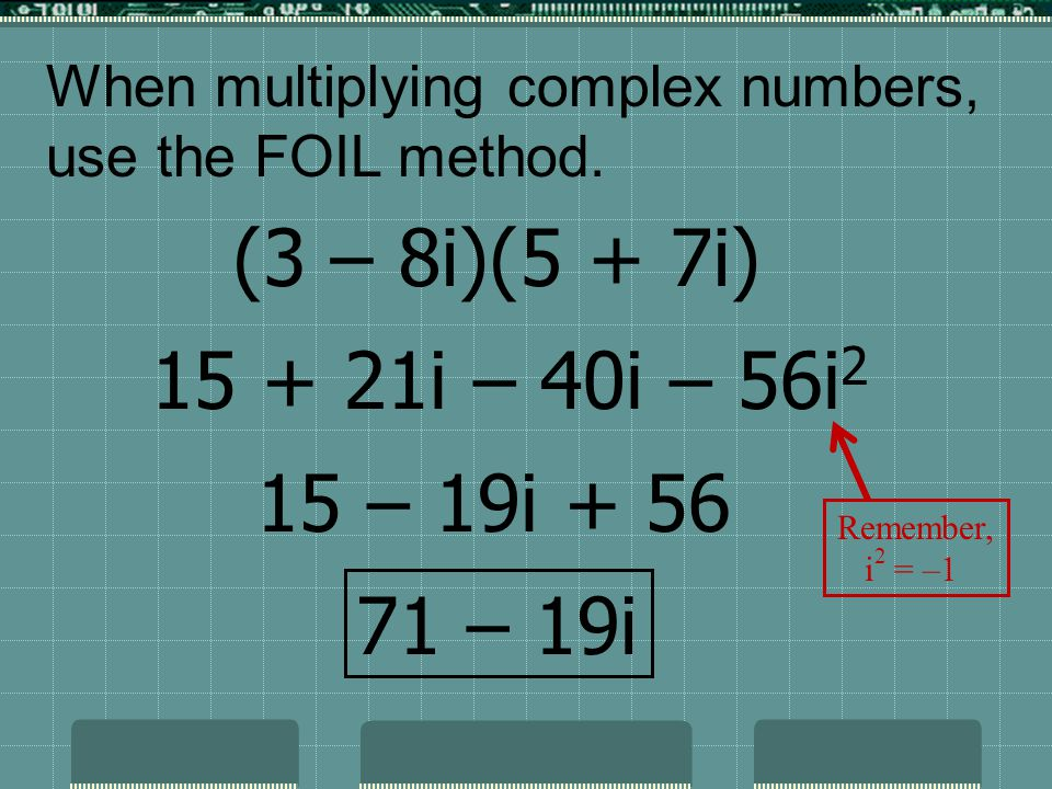 When multiplying complex numbers, use the FOIL method. (3 – 8i)(5 + 7i) 71 – 19i 15 + 21i – 40i – 56i 2 15 – 19i + 56 Remember, i 2 = –1