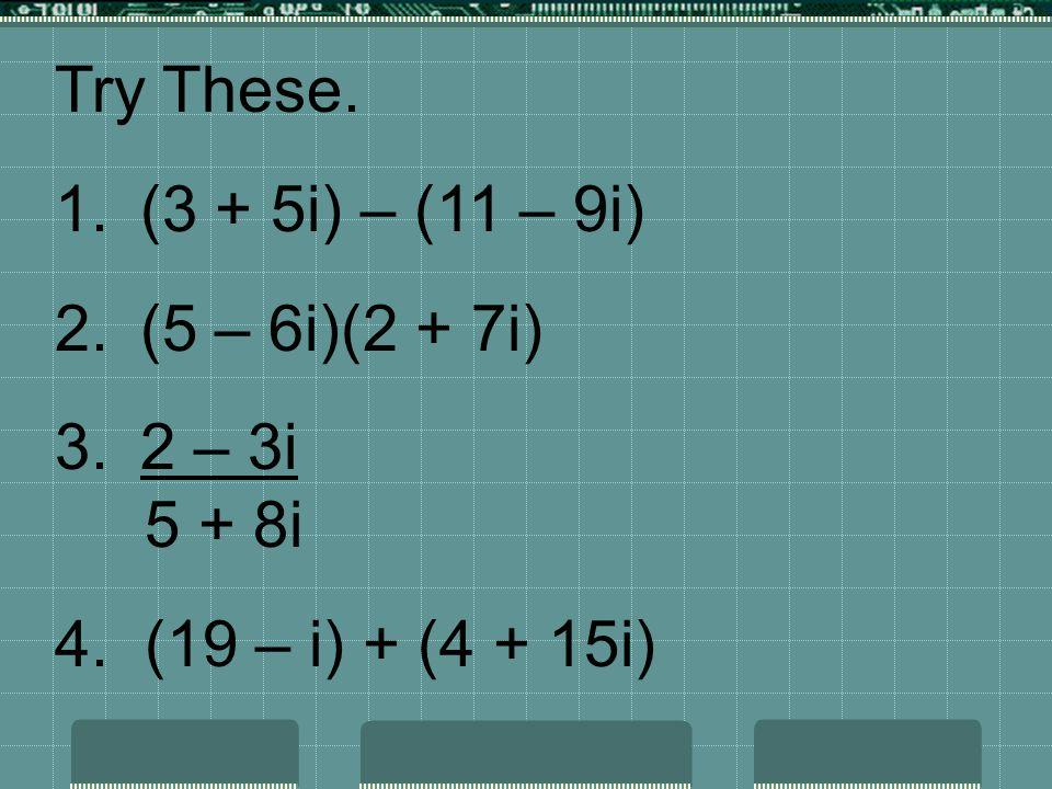 Try These. 1.(3 + 5i) – (11 – 9i) 2.(5 – 6i)(2 + 7i) 3.2 – 3i 5 + 8i 4. (19 – i) + (4 + 15i)