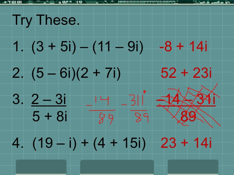 Try These. 1.(3 + 5i) – (11 – 9i) -8 + 14i 2.(5 – 6i)(2 + 7i) 52 + 23i 3.2 – 3i –14 – 31i 5 + 8i 89 4. (19 – i) + (4 + 15i) 23 + 14i