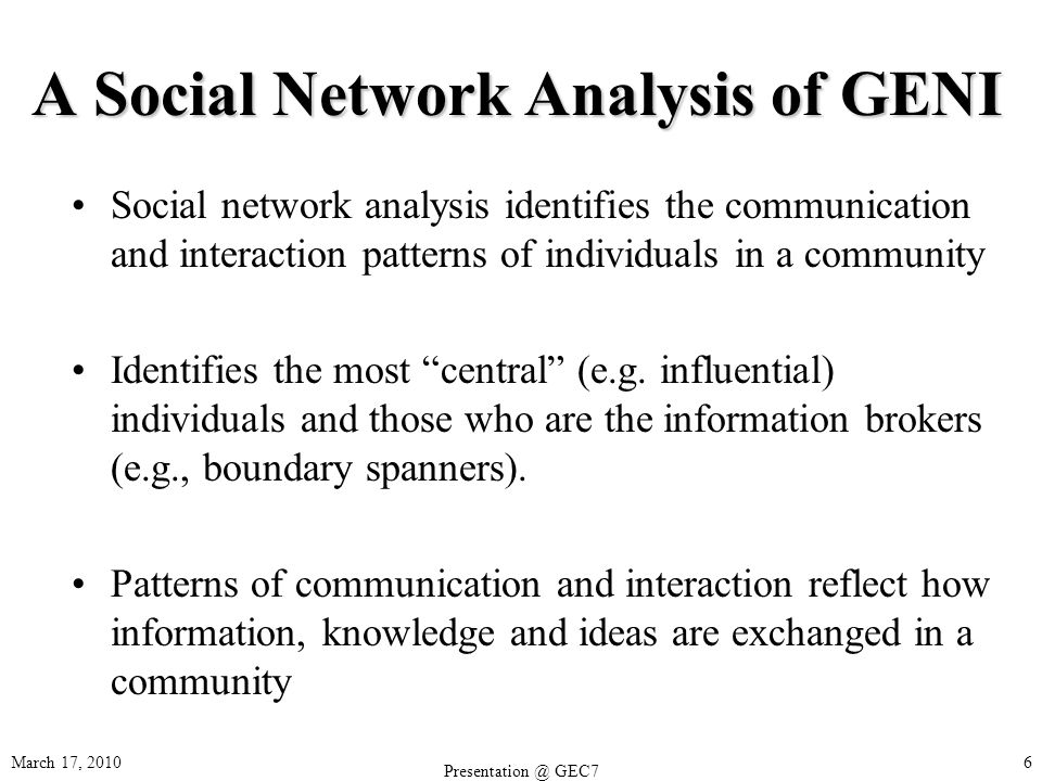 A Social Network Analysis of GENI Social network analysis identifies the communication and interaction patterns of individuals in a community Identifies the most central (e.g.