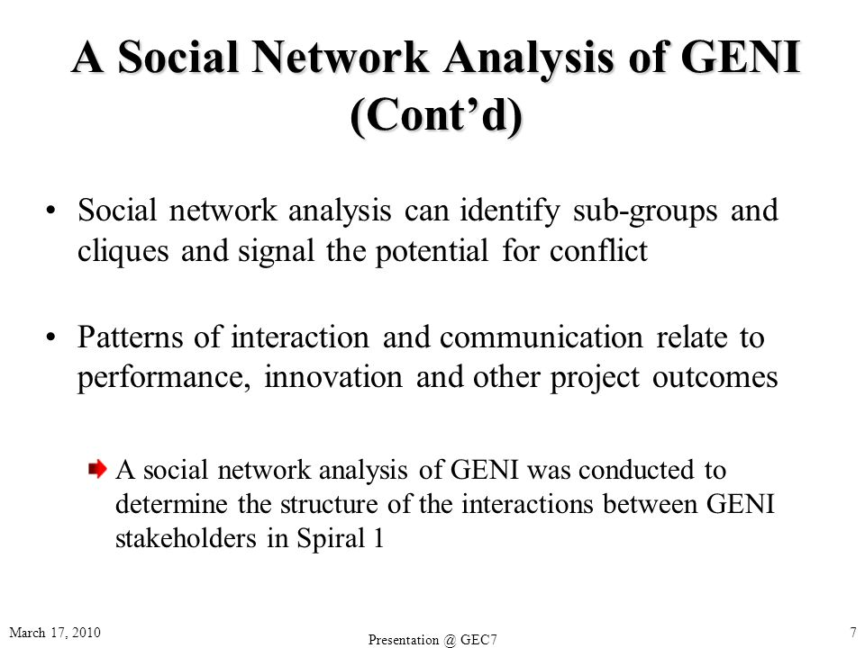 March 17, 2010 GEC7 7 A Social Network Analysis of GENI (Contd) Social network analysis can identify sub-groups and cliques and signal the potential for conflict Patterns of interaction and communication relate to performance, innovation and other project outcomes A social network analysis of GENI was conducted to determine the structure of the interactions between GENI stakeholders in Spiral 1