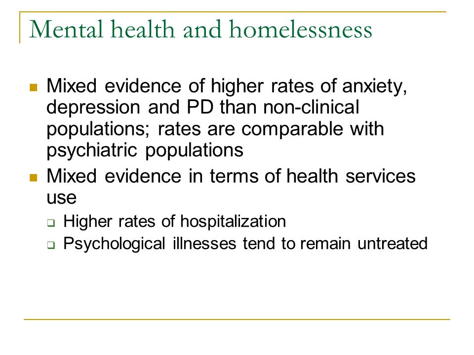 Mental health and homelessness Mixed evidence of higher rates of anxiety, depression and PD than non-clinical populations; rates are comparable with p