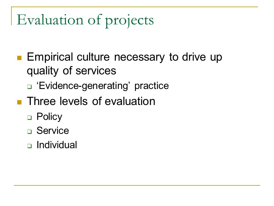 Evaluation of projects Empirical culture necessary to drive up quality of services Evidence-generating practice Three levels of evaluation Policy Serv