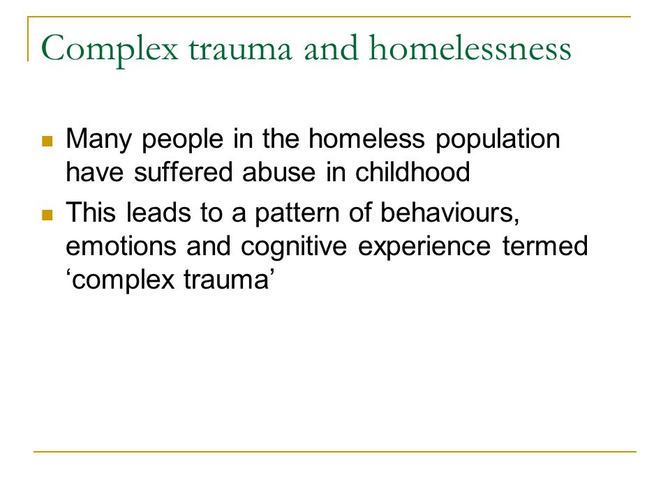 Complex trauma and homelessness Many people in the homeless population have suffered abuse in childhood This leads to a pattern of behaviours, emotion