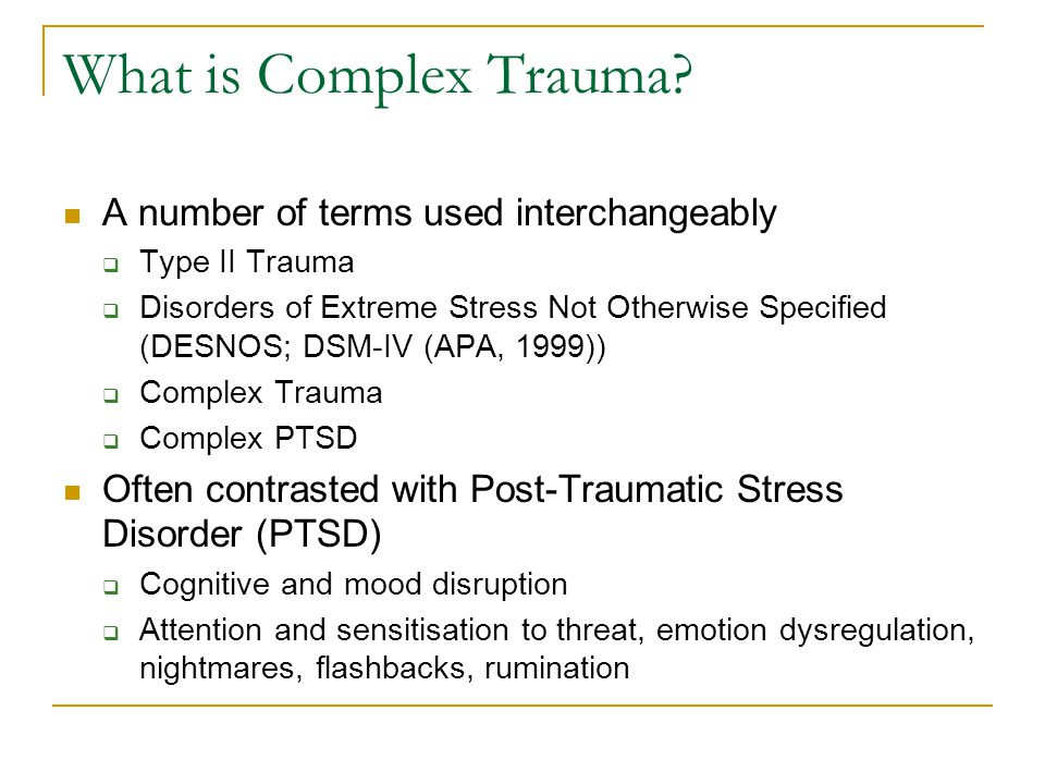 Complex Trauma Term describes observations of: Alterations in emotion and impulse regulation Dissociation Changes in self-perception Difficulties relating to others Somatisation Alterations in belief systems held by the individual