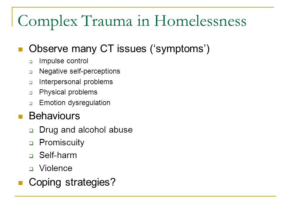 Complex Trauma in Homelessness Observe many CT issues (symptoms) Impulse control Negative self-perceptions Interpersonal problems Physical problems Em