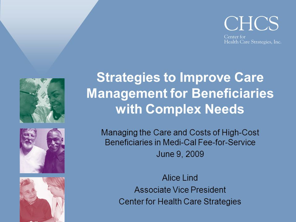 Strategies to Improve Care Management for Beneficiaries with Complex Needs Managing the Care and Costs of High-Cost Beneficiaries in Medi-Cal Fee-for-Service June 9, 2009 Alice Lind Associate Vice President Center for Health Care Strategies
