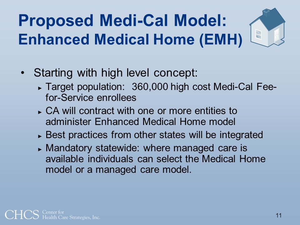 Proposed Medi-Cal Model: Enhanced Medical Home (EMH) Starting with high level concept: Target population: 360,000 high cost Medi-Cal Fee- for-Service enrollees CA will contract with one or more entities to administer Enhanced Medical Home model Best practices from other states will be integrated Mandatory statewide: where managed care is available individuals can select the Medical Home model or a managed care model.