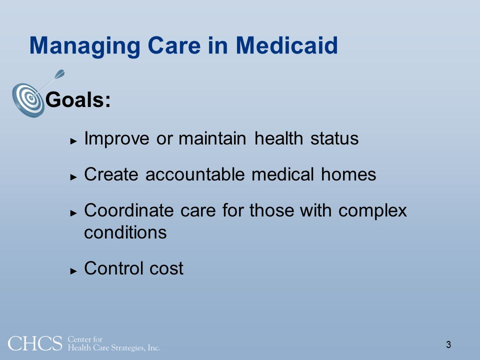 Managing Care in Medicaid Goals: Improve or maintain health status Create accountable medical homes Coordinate care for those with complex conditions Control cost 3