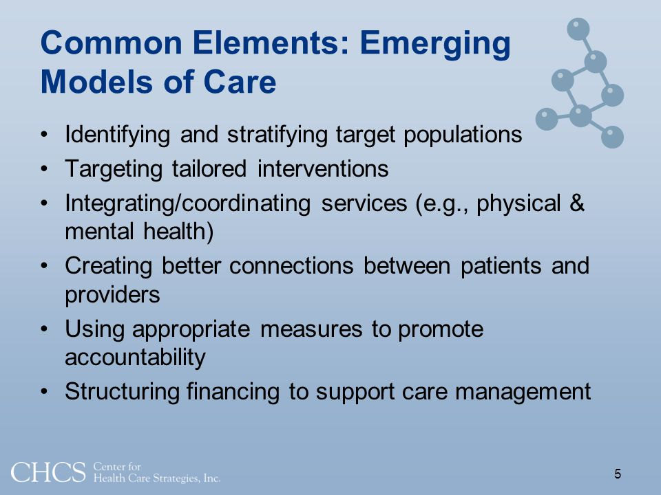 Common Elements: Emerging Models of Care Identifying and stratifying target populations Targeting tailored interventions Integrating/coordinating services (e.g., physical & mental health) Creating better connections between patients and providers Using appropriate measures to promote accountability Structuring financing to support care management 5
