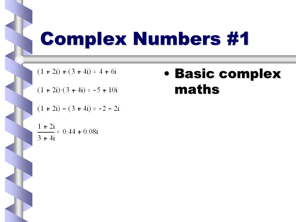 Complex Numbers in MathCAD Handled same as other numbersHandled same as other numbers Full range of complex mathsFull range of complex maths Put i (or j) directly after complex numberPut i (or j) directly after complex number Enter i as 1iEnter i as 1i Use |x| to get modulusUse |x| to get modulus Use arg() to get argumentUse arg() to get argument Avoid using i as variable when using complex numbersAvoid using i as variable when using complex numbers