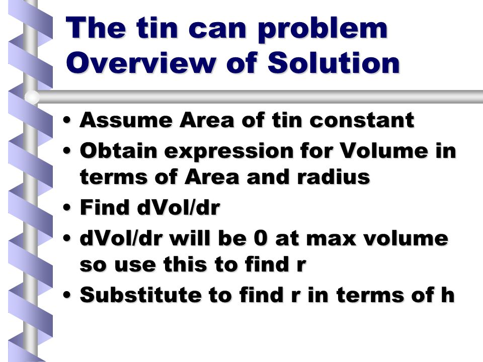The tin can problem #1 From example sheet - solve using mathCADFrom example sheet - solve using mathCAD A manufacturer of tin cans wishes to maximise the volume contained in a can, whilst minimising the amount of metal used to construct the can.