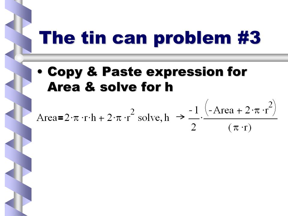 The tin can problem #2 Need to find when dVol/dr=0Need to find when dVol/dr=0 Write down expressions for Volume & AreaWrite down expressions for Volume & Area Use bold, logical equals signUse bold, logical equals sign