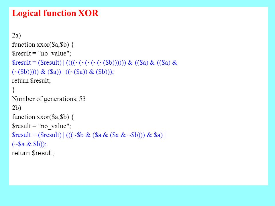 Logical function XOR 2a) function xxor($a,$b) { $result = no_value ; $result = ($result) | ((((~(~(~(~(~($b)))))) & (($a) & (($a) & (~($b))))) & ($a)) | ((~($a)) & ($b))); return $result; } Number of generations: 53 2b) function xxor($a,$b) { $result = no_value ; $result = ($result) | (((~$b & ($a & ($a & ~$b))) & $a) | (~$a & $b)); return $result;