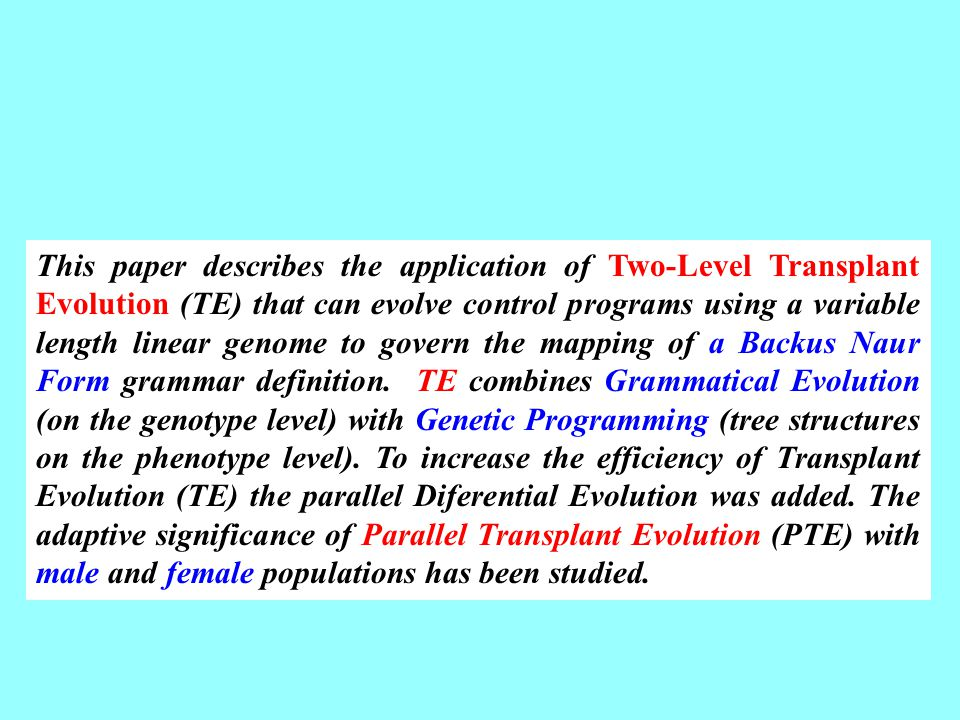 This paper describes the application of Two-Level Transplant Evolution (TE) that can evolve control programs using a variable length linear genome to govern the mapping of a Backus Naur Form grammar definition.