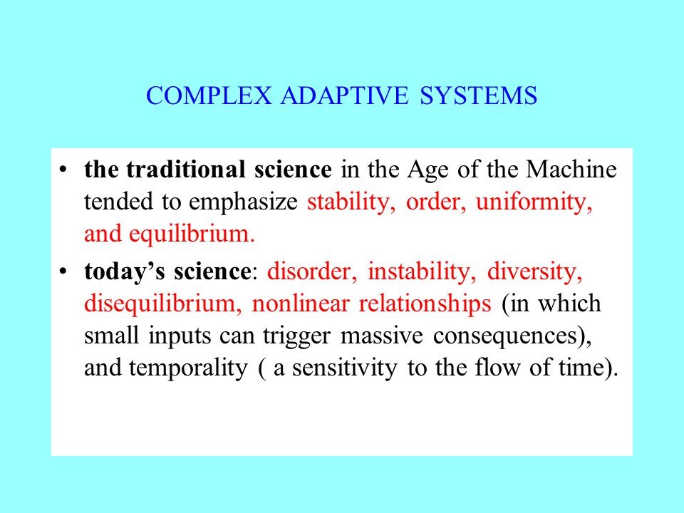 COMPLEX ADAPTIVE SYSTEMS the traditional science in the Age of the Machine tended to emphasize stability, order, uniformity, and equilibrium.